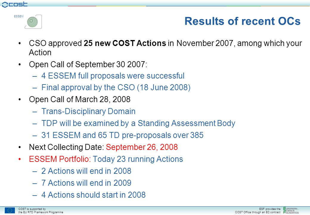 COST is supported by the EU RTD Framework Programme ESF provides the COST Office through an EC contract ESSEM Results of recent OCs CSO approved 25 new COST Actions in November 2007, among which your Action Open Call of September 30 2007: –4 ESSEM full proposals were successful –Final approval by the CSO (18 June 2008) Open Call of March 28, 2008 –Trans-Disciplinary Domain –TDP will be examined by a Standing Assessment Body –31 ESSEM and 65 TD pre-proposals over 385 Next Collecting Date: September 26, 2008 ESSEM Portfolio: Today 23 running Actions –2 Actions will end in 2008 –7 Actions will end in 2009 –4 Actions should start in 2008