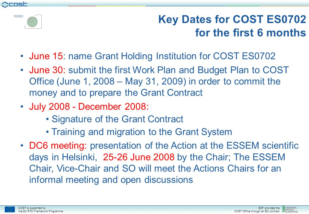COST is supported by the EU RTD Framework Programme ESF provides the COST Office through an EC contract ESSEM June 15: name Grant Holding Institution for COST ES0702 June 30: submit the first Work Plan and Budget Plan to COST Office (June 1, 2008 – May 31, 2009) in order to commit the money and to prepare the Grant Contract July 2008 - December 2008: Signature of the Grant Contract Training and migration to the Grant System DC6 meeting: presentation of the Action at the ESSEM scientific days in Helsinki, 25-26 June 2008 by the Chair; The ESSEM Chair, Vice-Chair and SO will meet the Actions Chairs for an informal meeting and open discussions Key Dates for COST ES0702 for the first 6 months