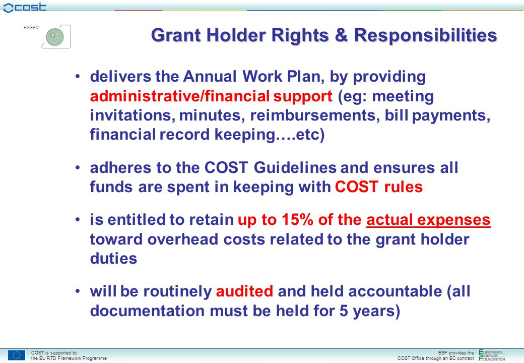 COST is supported by the EU RTD Framework Programme ESF provides the COST Office through an EC contract ESSEM Grant Holder Rights & Responsibilities delivers the Annual Work Plan, by providing administrative/financial support (eg: meeting invitations, minutes, reimbursements, bill payments, financial record keeping….etc) adheres to the COST Guidelines and ensures all funds are spent in keeping with COST rules is entitled to retain up to 15% of the actual expenses toward overhead costs related to the grant holder duties will be routinely audited and held accountable (all documentation must be held for 5 years)