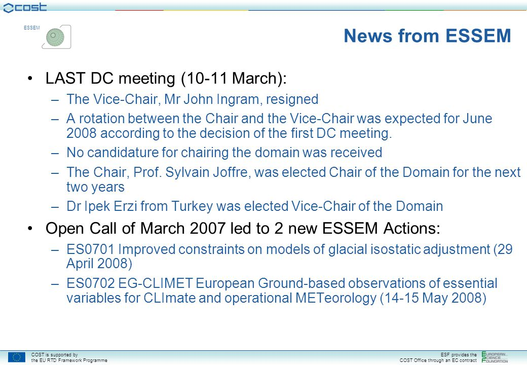 COST is supported by the EU RTD Framework Programme ESF provides the COST Office through an EC contract ESSEM News from ESSEM LAST DC meeting (10-11 March): –The Vice-Chair, Mr John Ingram, resigned –A rotation between the Chair and the Vice-Chair was expected for June 2008 according to the decision of the first DC meeting.