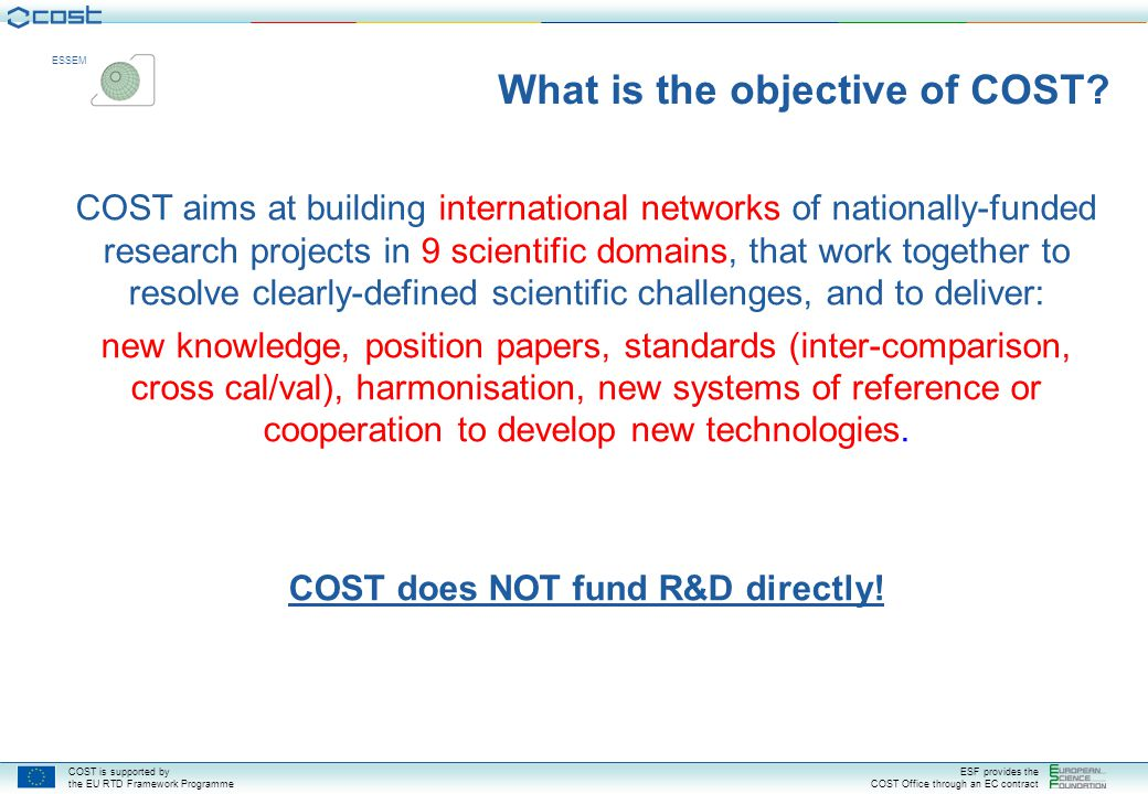 COST is supported by the EU RTD Framework Programme ESF provides the COST Office through an EC contract ESSEM What is the objective of COST.