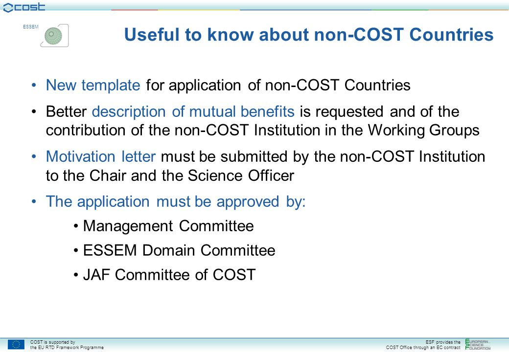 COST is supported by the EU RTD Framework Programme ESF provides the COST Office through an EC contract ESSEM New template for application of non-COST Countries Better description of mutual benefits is requested and of the contribution of the non-COST Institution in the Working Groups Motivation letter must be submitted by the non-COST Institution to the Chair and the Science Officer The application must be approved by: Management Committee ESSEM Domain Committee JAF Committee of COST Useful to know about non-COST Countries