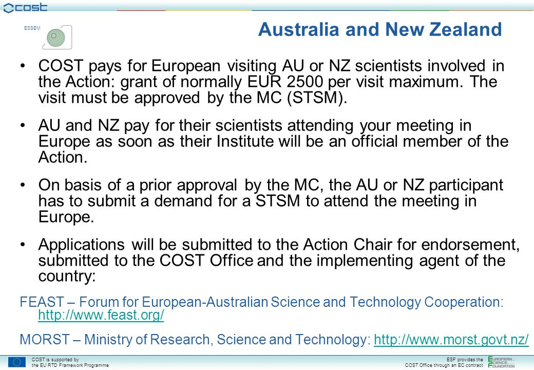 COST is supported by the EU RTD Framework Programme ESF provides the COST Office through an EC contract ESSEM Australia and New Zealand COST pays for European visiting AU or NZ scientists involved in the Action: grant of normally EUR 2500 per visit maximum.