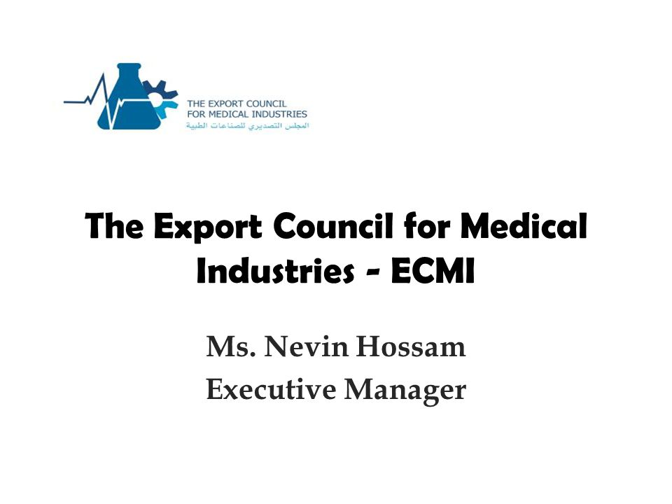 The Export Council for Medical Industries - ECMI Ms. Nevin Hossam Executive Manager
