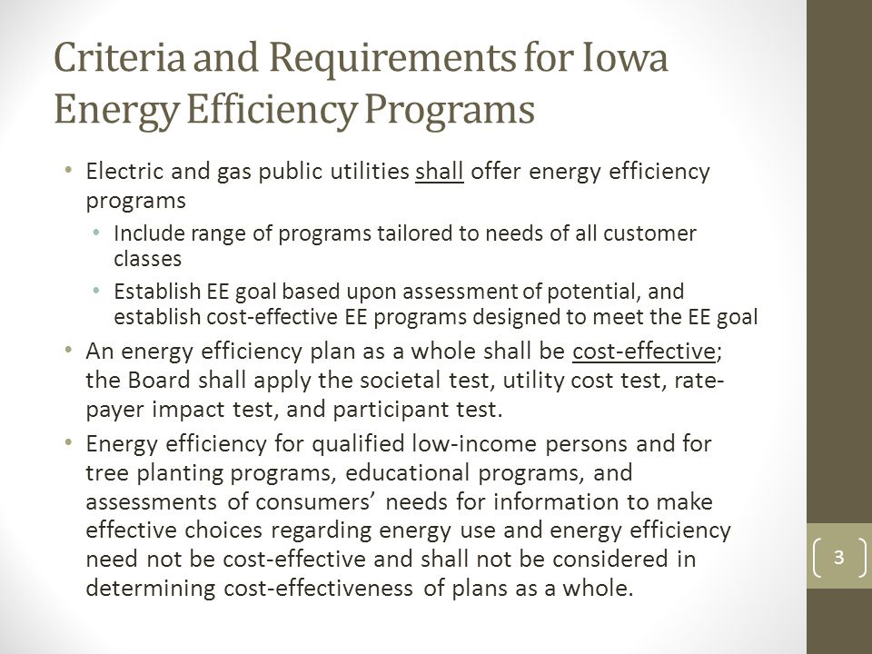 Criteria and Requirements for Iowa Energy Efficiency Programs Electric and gas public utilities shall offer energy efficiency programs Include range of programs tailored to needs of all customer classes Establish EE goal based upon assessment of potential, and establish cost-effective EE programs designed to meet the EE goal An energy efficiency plan as a whole shall be cost-effective; the Board shall apply the societal test, utility cost test, rate- payer impact test, and participant test.