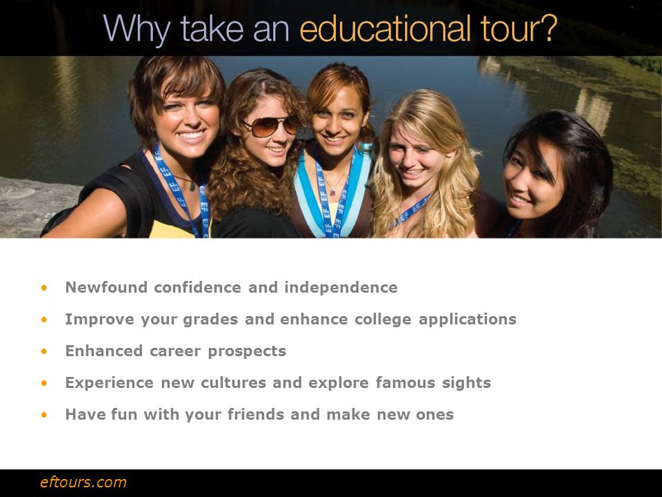 Newfound confidence and independence Improve your grades and enhance college applications Enhanced career prospects Experience new cultures and explore famous sights Have fun with your friends and make new ones eftours.com