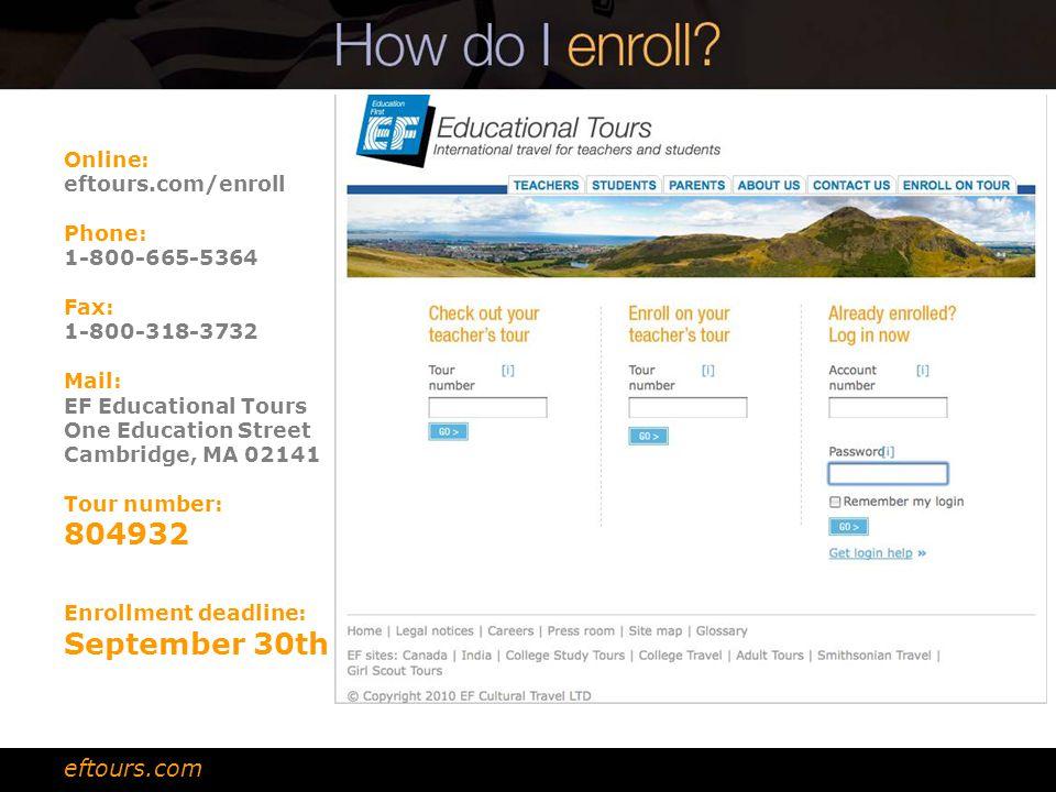 Online: eftours.com/enroll Phone: 1-800-665-5364 Fax: 1-800-318-3732 Mail: EF Educational Tours One Education Street Cambridge, MA 02141 Tour number: 804932 Enrollment deadline: September 30th eftours.com
