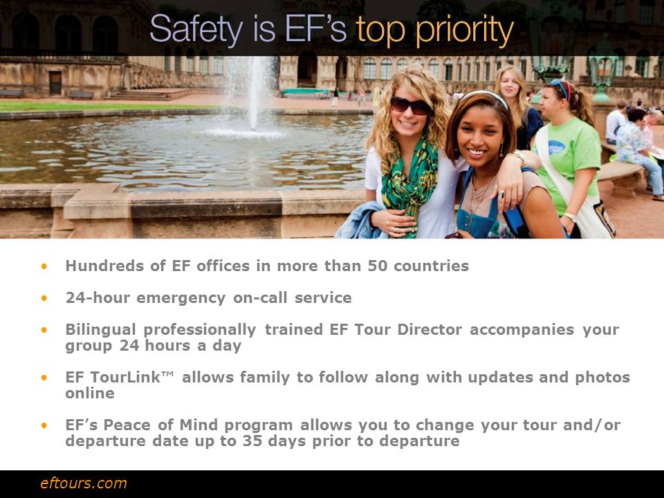 Hundreds of EF offices in more than 50 countries 24-hour emergency on-call service Bilingual professionally trained EF Tour Director accompanies your group 24 hours a day EF TourLink™ allows family to follow along with updates and photos online EF's Peace of Mind program allows you to change your tour and/or departure date up to 35 days prior to departure eftours.com