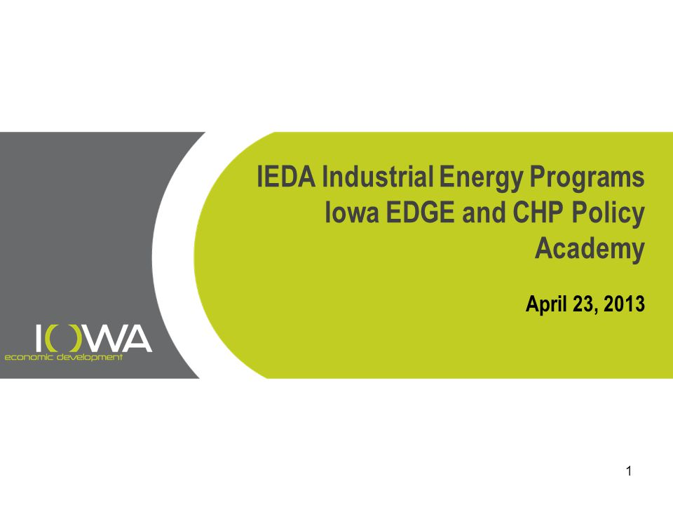 IEDA Industrial Energy Programs Iowa EDGE and CHP Policy Academy April 23, 2013 1