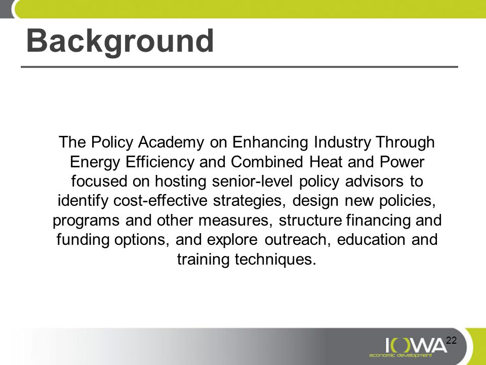 Background The Policy Academy on Enhancing Industry Through Energy Efficiency and Combined Heat and Power focused on hosting senior-level policy advisors to identify cost-effective strategies, design new policies, programs and other measures, structure financing and funding options, and explore outreach, education and training techniques.