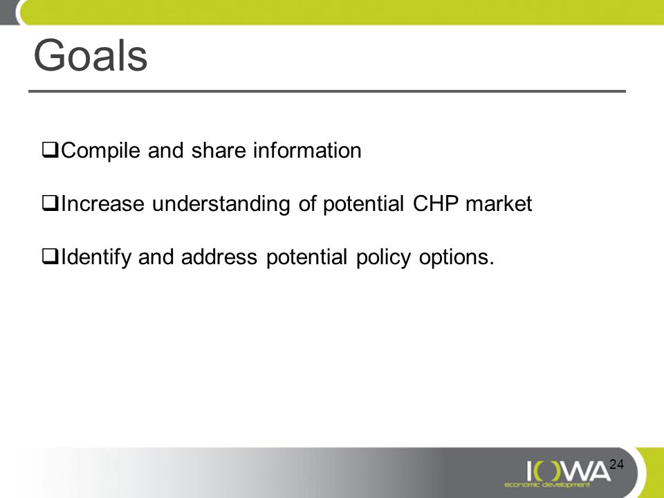 Goals  Compile and share information  Increase understanding of potential CHP market  Identify and address potential policy options. 24