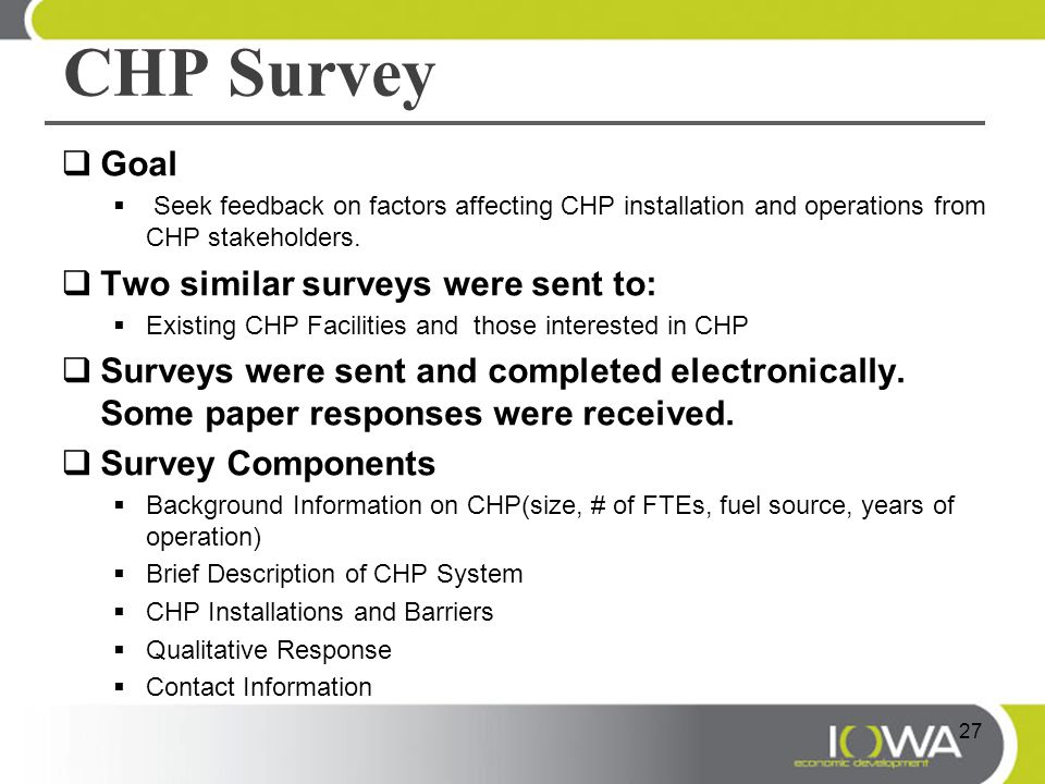 CHP Survey  Goal  Seek feedback on factors affecting CHP installation and operations from CHP stakeholders.  Two similar surveys were sent to:  Ex