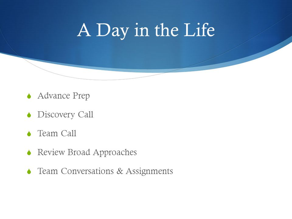 A Day in the Life  Advance Prep  Discovery Call  Team Call  Review Broad Approaches  Team Conversations & Assignments