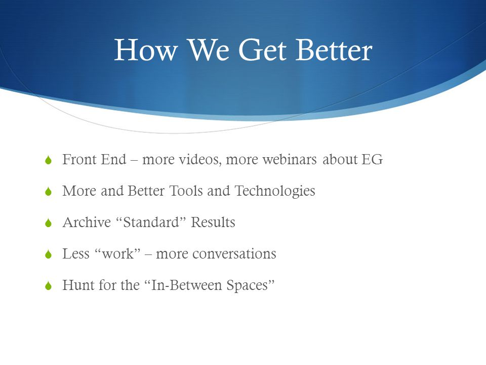 How We Get Better  Front End – more videos, more webinars about EG  More and Better Tools and Technologies  Archive Standard Results  Less work – more conversations  Hunt for the In-Between Spaces