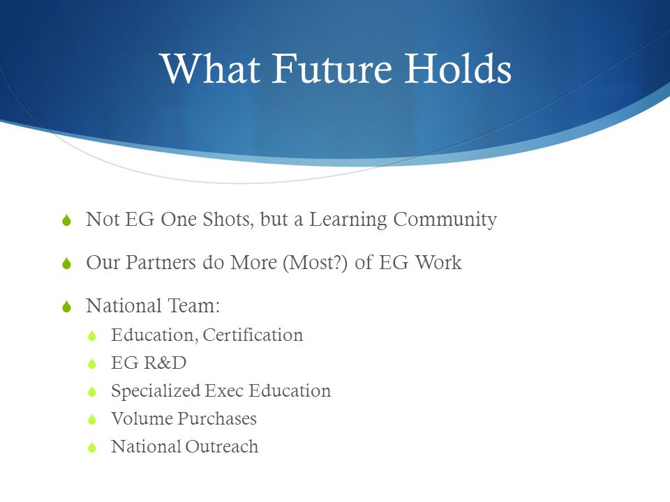 What Future Holds  Not EG One Shots, but a Learning Community  Our Partners do More (Most?) of EG Work  National Team:  Education, Certification  EG R&D  Specialized Exec Education  Volume Purchases  National Outreach