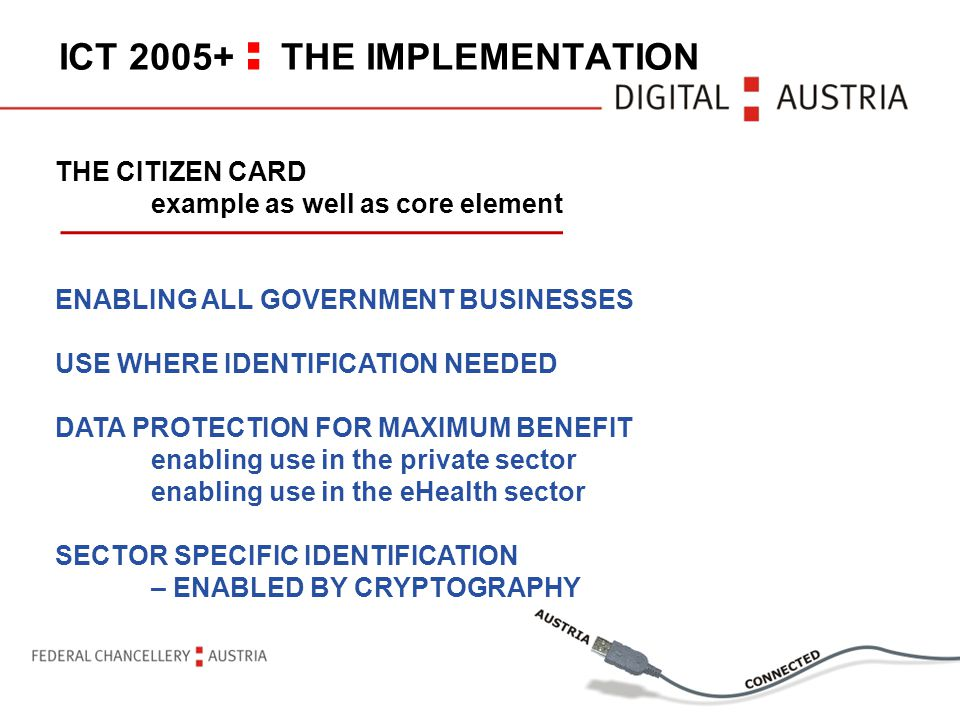 ICT 2005+ : THE IMPLEMENTATION THE CITIZEN CARD example as well as core element ENABLING ALL GOVERNMENT BUSINESSES USE WHERE IDENTIFICATION NEEDED DATA PROTECTION FOR MAXIMUM BENEFIT enabling use in the private sector enabling use in the eHealth sector SECTOR SPECIFIC IDENTIFICATION – ENABLED BY CRYPTOGRAPHY