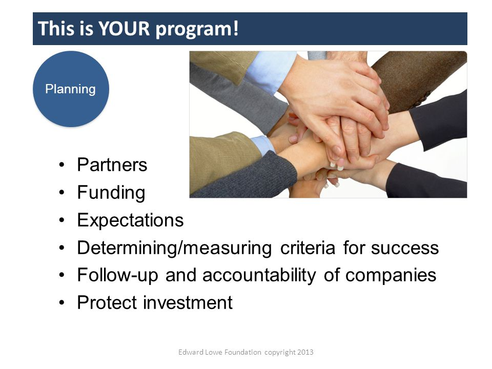 Partners Funding Expectations Determining/measuring criteria for success Follow-up and accountability of companies Protect investment This is YOUR program.