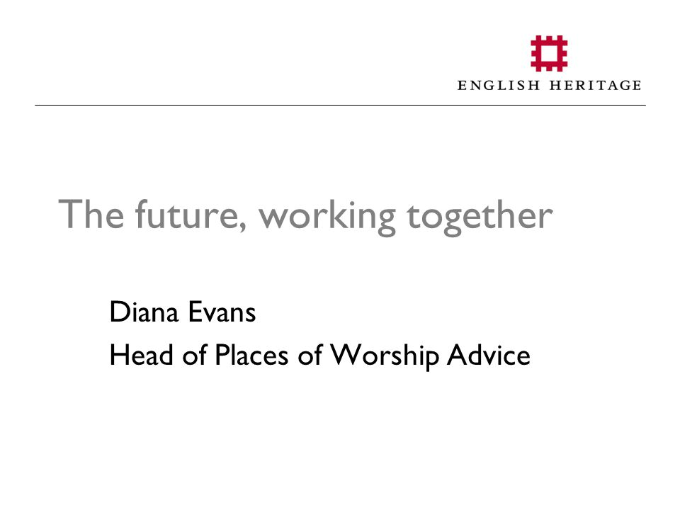 The future, working together Diana Evans Head of Places of Worship Advice
