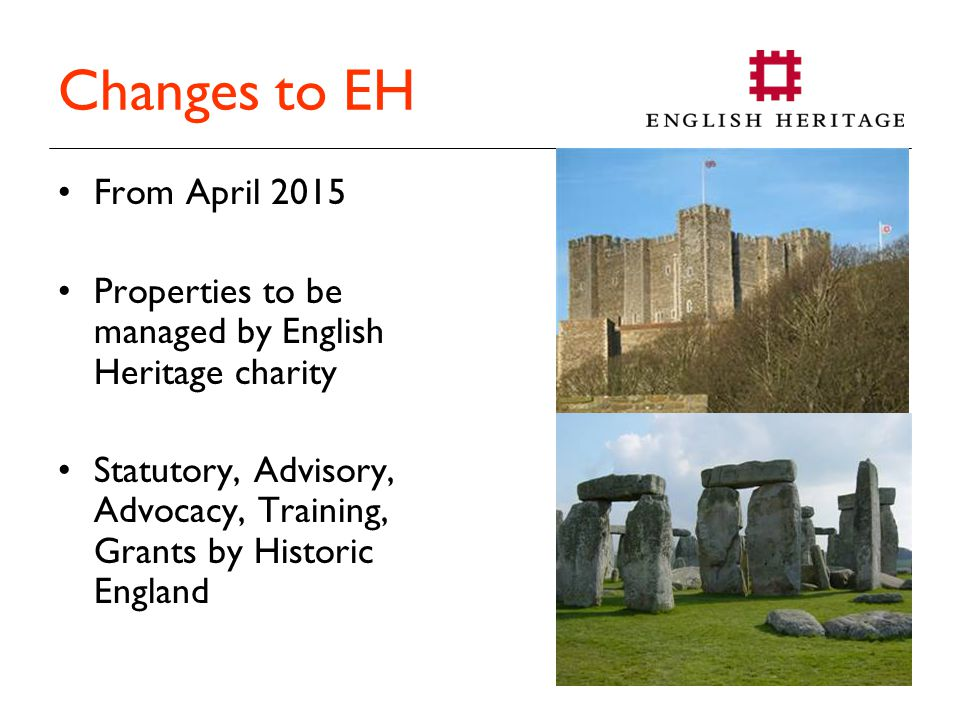 Changes to EH From April 2015 Properties to be managed by English Heritage charity Statutory, Advisory, Advocacy, Training, Grants by Historic England
