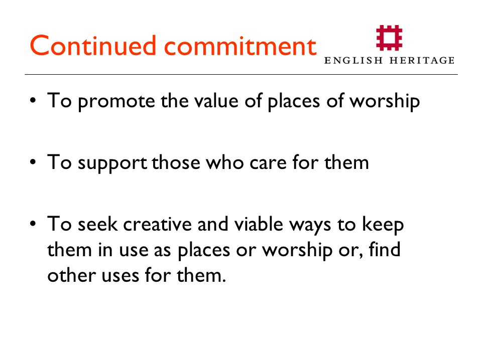Continued commitment To promote the value of places of worship To support those who care for them To seek creative and viable ways to keep them in use