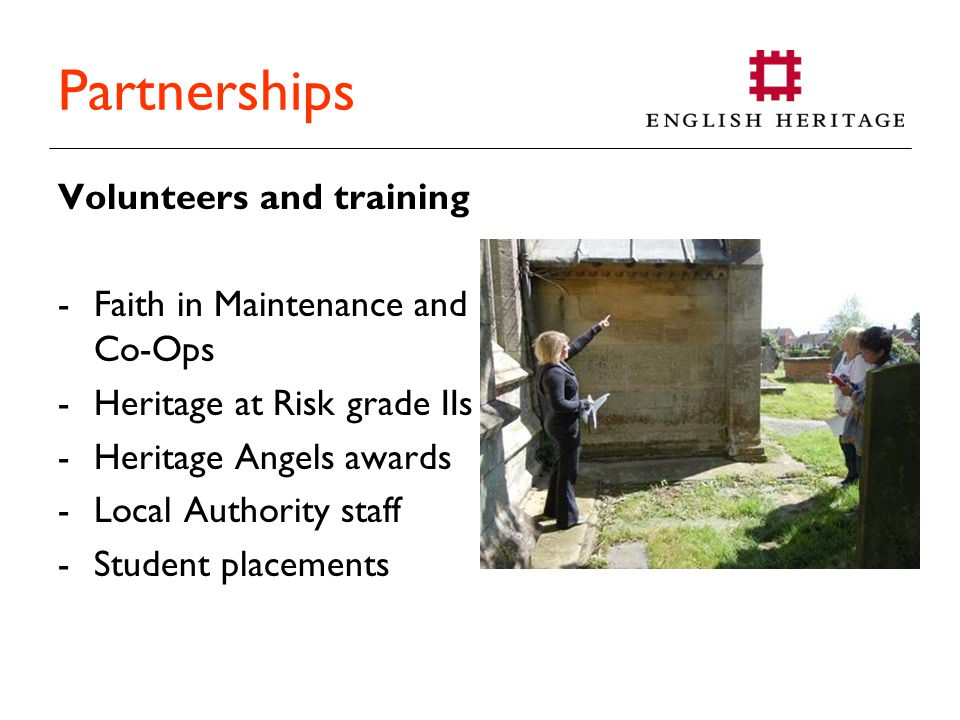 Partnerships Volunteers and training -Faith in Maintenance and Co-Ops -Heritage at Risk grade IIs -Heritage Angels awards -Local Authority staff -Student placements