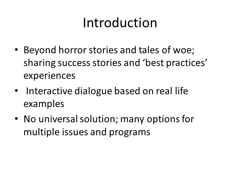 Introduction Beyond horror stories and tales of woe; sharing success stories and 'best practices' experiences Interactive dialogue based on real life examples No universal solution; many options for multiple issues and programs
