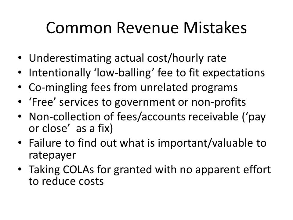 Common Revenue Mistakes Underestimating actual cost/hourly rate Intentionally 'low-balling' fee to fit expectations Co-mingling fees from unrelated programs 'Free' services to government or non-profits Non-collection of fees/accounts receivable ('pay or close' as a fix) Failure to find out what is important/valuable to ratepayer Taking COLAs for granted with no apparent effort to reduce costs