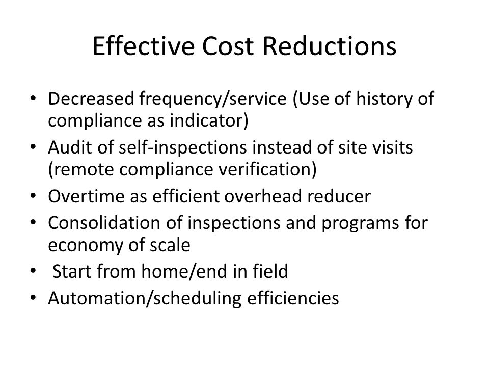 Effective Cost Reductions Decreased frequency/service (Use of history of compliance as indicator) Audit of self-inspections instead of site visits (remote compliance verification) Overtime as efficient overhead reducer Consolidation of inspections and programs for economy of scale Start from home/end in field Automation/scheduling efficiencies