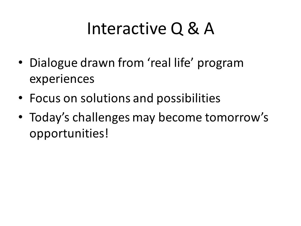 Interactive Q & A Dialogue drawn from 'real life' program experiences Focus on solutions and possibilities Today's challenges may become tomorrow's opportunities!