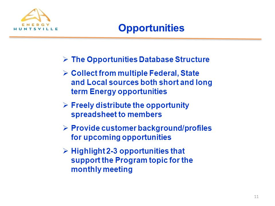 11 Opportunities  The Opportunities Database Structure  Collect from multiple Federal, State and Local sources both short and long term Energy opportunities  Freely distribute the opportunity spreadsheet to members  Provide customer background/profiles for upcoming opportunities  Highlight 2-3 opportunities that support the Program topic for the monthly meeting