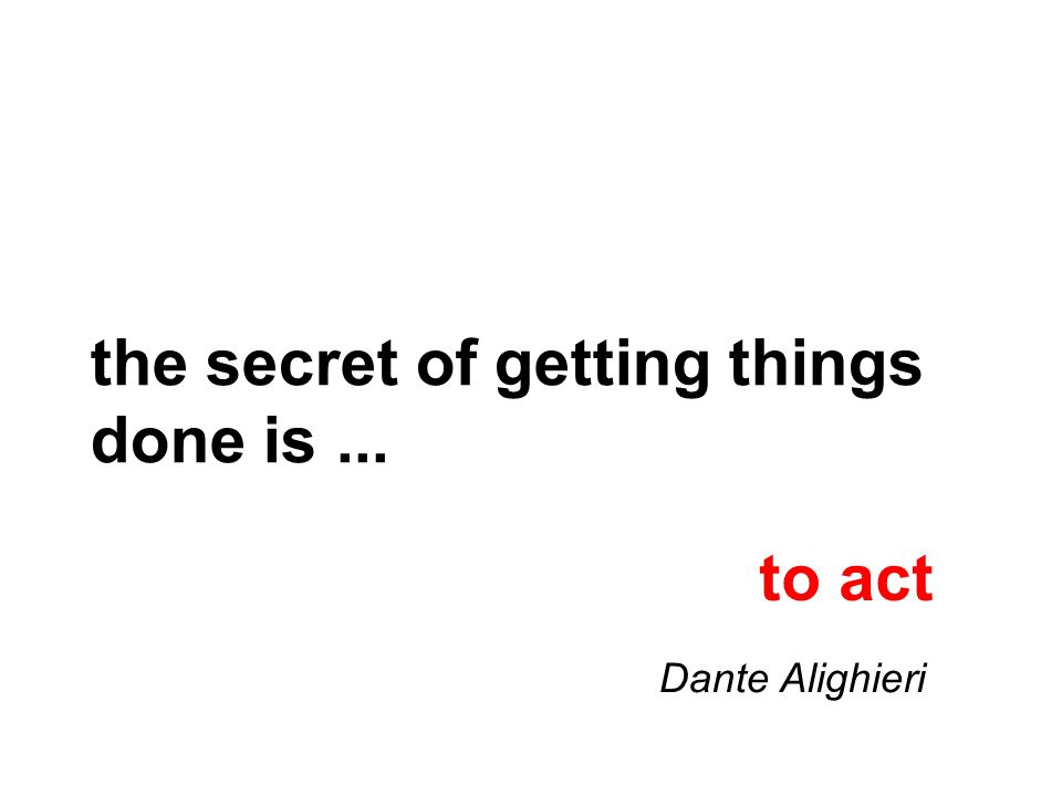 the secret of getting things done is... to act Dante Alighieri