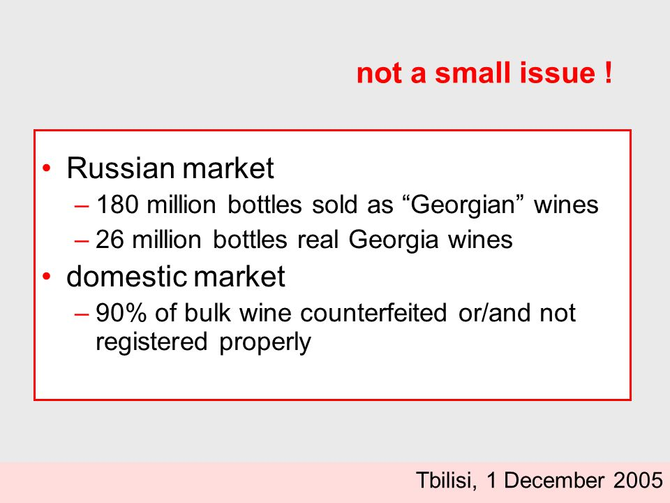 Russian market –180 million bottles sold as Georgian wines –26 million bottles real Georgia wines domestic market –90% of bulk wine counterfeited or/and not registered properly not a small issue .