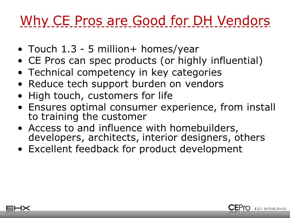 © 2011 EH PUBLISHING Why CE Pros are Good for DH Vendors Touch 1.3 - 5 million+ homes/year CE Pros can spec products (or highly influential) Technical competency in key categories Reduce tech support burden on vendors High touch, customers for life Ensures optimal consumer experience, from install to training the customer Access to and influence with homebuilders, developers, architects, interior designers, others Excellent feedback for product development