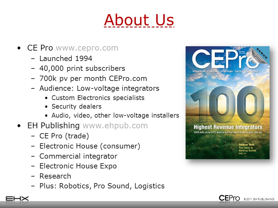 © 2011 EH PUBLISHING About Us CE Pro www.cepro.com –Launched 1994 –40,000 print subscribers –700k pv per month CEPro.com –Audience: Low-voltage integrators Custom Electronics specialists Security dealers Audio, video, other low-voltage installers EH Publishing www.ehpub.com –CE Pro (trade) –Electronic House (consumer) –Commercial integrator –Electronic House Expo –Research –Plus: Robotics, Pro Sound, Logistics