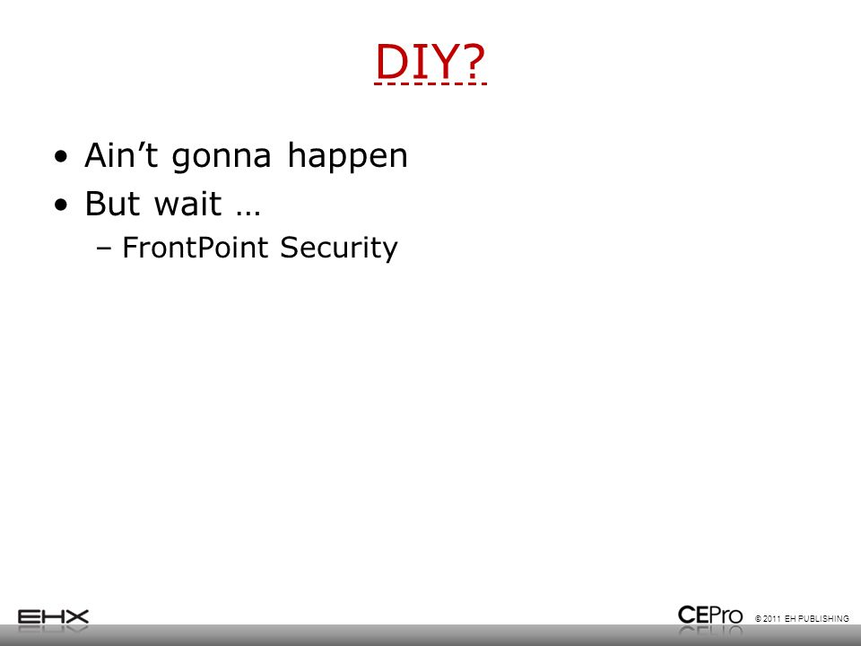 © 2011 EH PUBLISHING DIY? Ain't gonna happen But wait … –FrontPoint Security