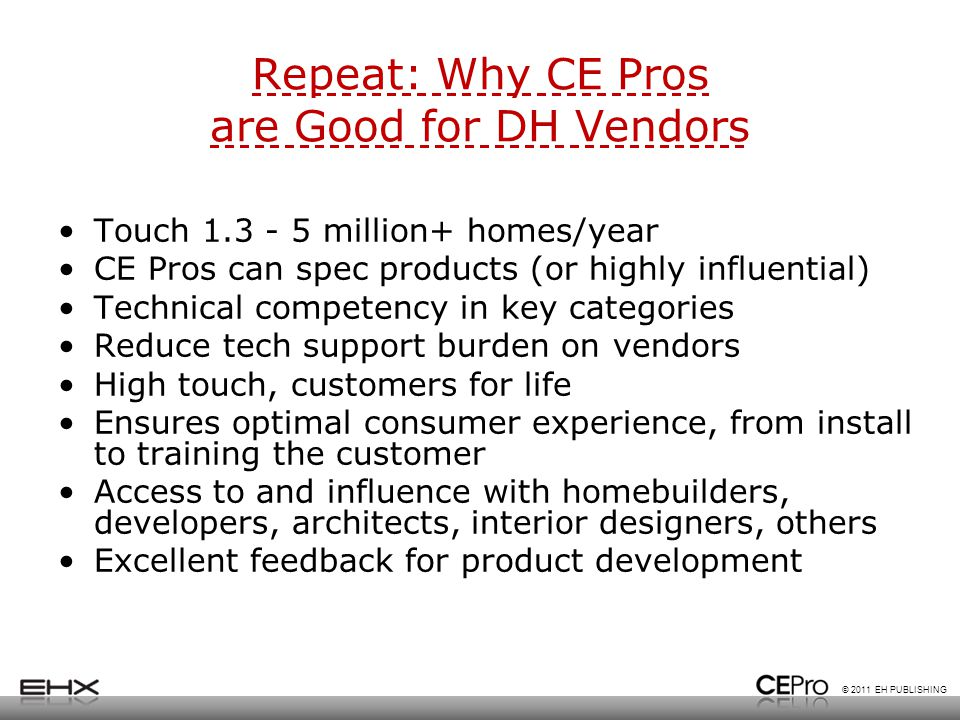© 2011 EH PUBLISHING Repeat: Why CE Pros are Good for DH Vendors Touch 1.3 - 5 million+ homes/year CE Pros can spec products (or highly influential) Technical competency in key categories Reduce tech support burden on vendors High touch, customers for life Ensures optimal consumer experience, from install to training the customer Access to and influence with homebuilders, developers, architects, interior designers, others Excellent feedback for product development