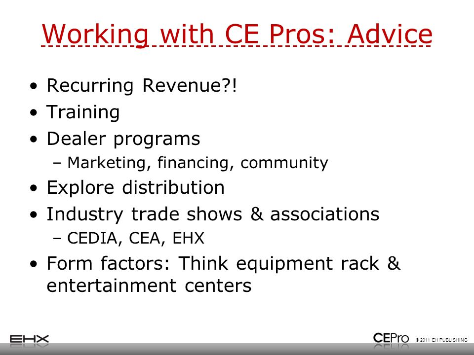 © 2011 EH PUBLISHING Working with CE Pros: Advice Recurring Revenue?! Training Dealer programs –Marketing, financing, community Explore distribution I