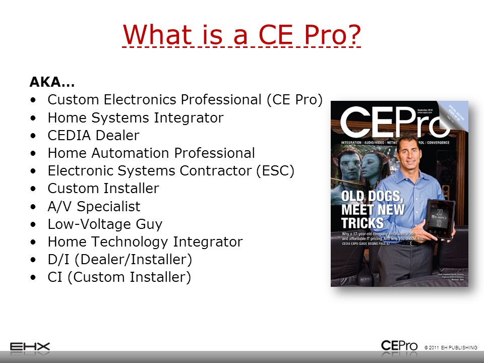 © 2011 EH PUBLISHING What is a CE Pro? AKA… Custom Electronics Professional (CE Pro) Home Systems Integrator CEDIA Dealer Home Automation Professional