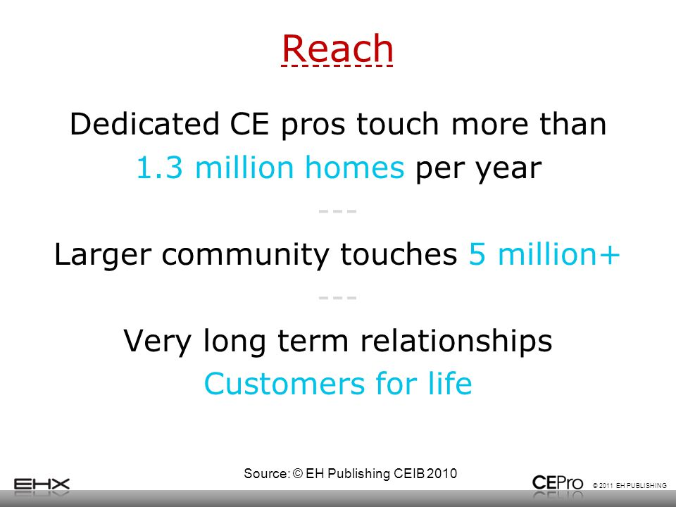 © 2011 EH PUBLISHING Reach Dedicated CE pros touch more than 1.3 million homes per year --- Larger community touches 5 million+ --- Very long term relationships Customers for life Source: © EH Publishing CEIB 2010