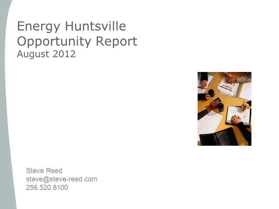 Energy Huntsville Opportunity Report August 2012 Steve Reed steve@steve-reed.com 256.520.8100