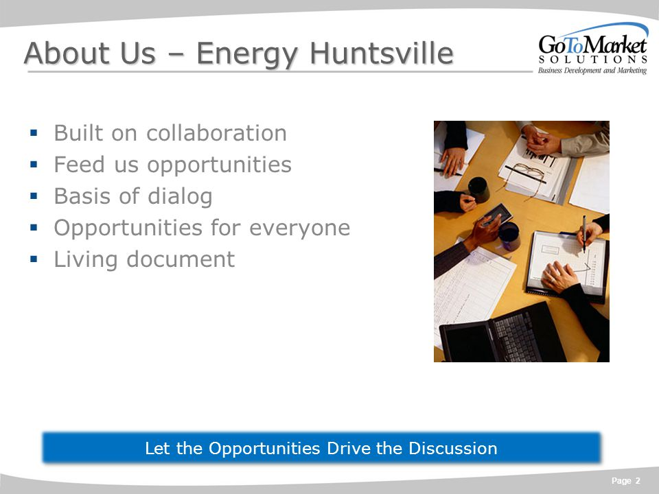 Page 2 About Us – Energy Huntsville  Built on collaboration  Feed us opportunities  Basis of dialog  Opportunities for everyone  Living document Let the Opportunities Drive the Discussion
