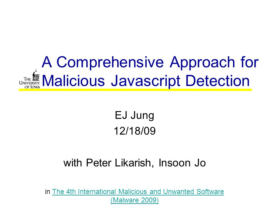 A Comprehensive Approach for Malicious Javascript Detection EJ Jung 12/18/09 with Peter Likarish, Insoon Jo in The 4th International Malicious and Unwanted Software (Malware 2009)The 4th International Malicious and Unwanted Software (Malware 2009)