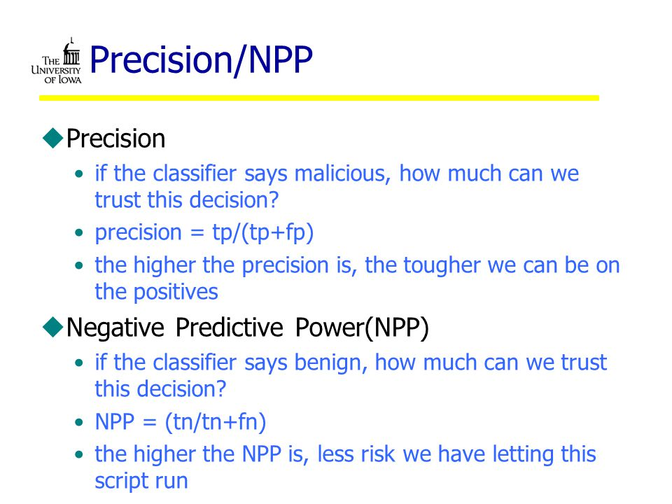 Precision/NPP uPrecision if the classifier says malicious, how much can we trust this decision.