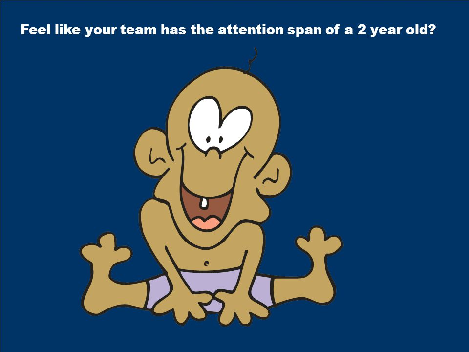 Feel like your team has the attention span of a 2 year old