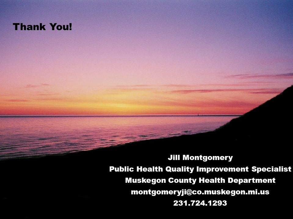 Jill Montgomery Public Health Quality Improvement Specialist Muskegon County Health Department montgomeryji@co.muskegon.mi.us 231.724.1293 Thank You!