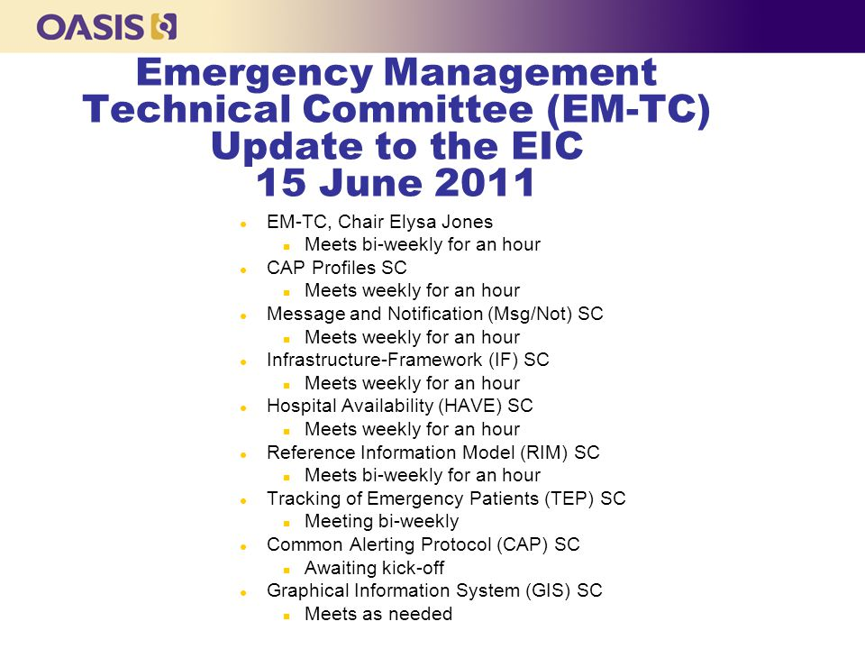 Emergency Management Technical Committee (EM-TC) Update to the EIC 15 June 2011 l EM-TC, Chair Elysa Jones n Meets bi-weekly for an hour l CAP Profiles SC n Meets weekly for an hour l Message and Notification (Msg/Not) SC n Meets weekly for an hour l Infrastructure-Framework (IF) SC n Meets weekly for an hour l Hospital Availability (HAVE) SC n Meets weekly for an hour l Reference Information Model (RIM) SC n Meets bi-weekly for an hour l Tracking of Emergency Patients (TEP) SC n Meeting bi-weekly l Common Alerting Protocol (CAP) SC n Awaiting kick-off l Graphical Information System (GIS) SC n Meets as needed