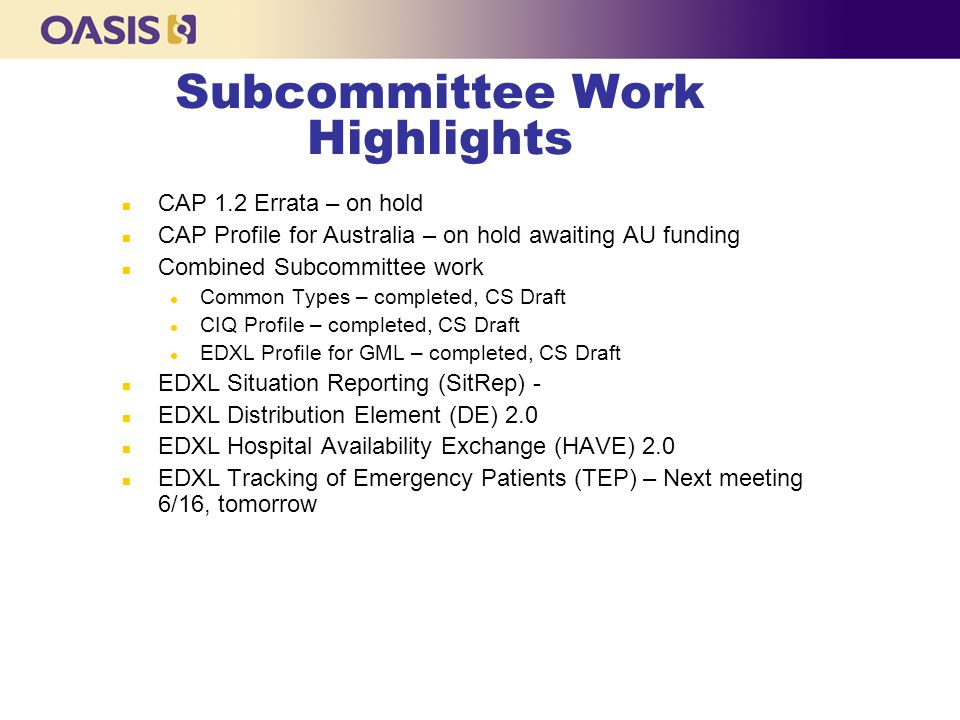 Subcommittee Work Highlights n CAP 1.2 Errata – on hold n CAP Profile for Australia – on hold awaiting AU funding n Combined Subcommittee work l Common Types – completed, CS Draft l CIQ Profile – completed, CS Draft l EDXL Profile for GML – completed, CS Draft n EDXL Situation Reporting (SitRep) - n EDXL Distribution Element (DE) 2.0 n EDXL Hospital Availability Exchange (HAVE) 2.0 n EDXL Tracking of Emergency Patients (TEP) – Next meeting 6/16, tomorrow
