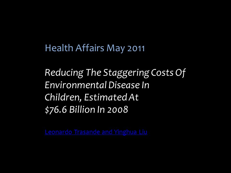Health Affairs May 2011 Reducing The Staggering Costs Of Environmental Disease In Children, Estimated At $76.6 Billion In 2008 Leonardo Trasande and Y