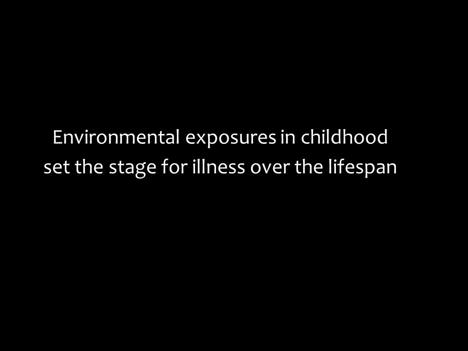 Environmental exposures in childhood set the stage for illness over the lifespan