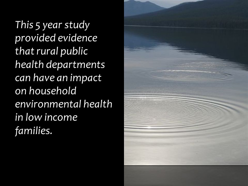 This 5 year study provided evidence that rural public health departments can have an impact on household environmental health in low income families.